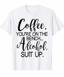 Coffee You Are On The Bench Alcohol Suit Up T-shirt Drinking