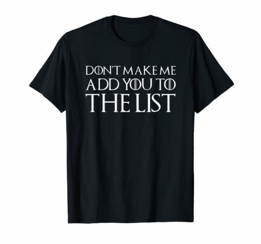 Don't Make Me Add You To The List Shirt