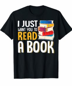 I JUST WANT YOU TO READ A BOOK TEACHER TSHIRT