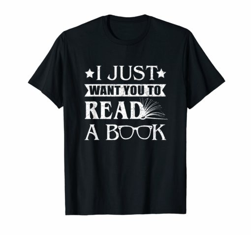 I Just Want You To Read A Book Funny T-Shirt Book Lovers