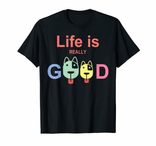 Life Is Really Good Dogs T-Shirt