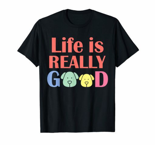 Life Is Really Good Dogs T-Shirt tee