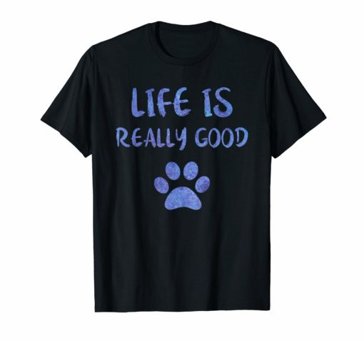 Life Is Really Good Shirt Funny Dog Paw Gift Watercolor