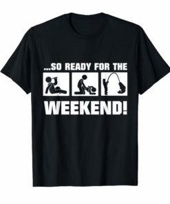 So Ready For The Weekend Fishing FUNNY t-shirt