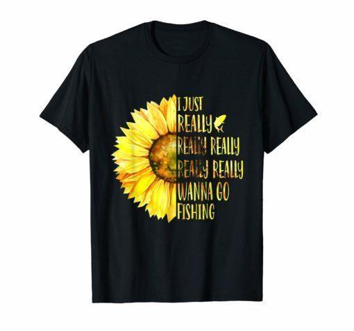 Sunflower I Just Really Really Wanna Go Fishing T Shirt