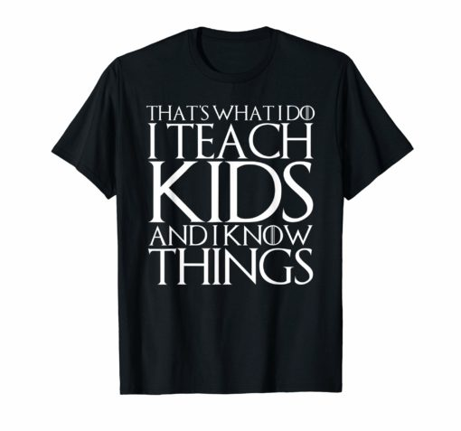 THAT'S WHAT I DO I TEACH KIDS AND I KNOW THINGS T-Shirt
