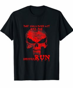 That Which Does Not Kill Me Should Run Shirts