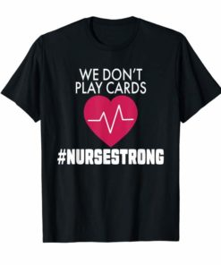 We Don't Play Cards Nurse Strong T-Shirt Proud Nurse Gift