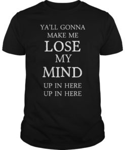 Yall Gonna Make Me LOSE MY MIND up in here T-Shirt