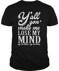 Yall Gonna Make Me Lose My Mind shirt Up in Here tshirt