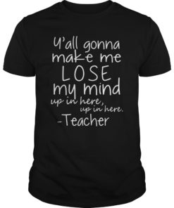 Y'all gonna make me lose my mind funny teacher shirt