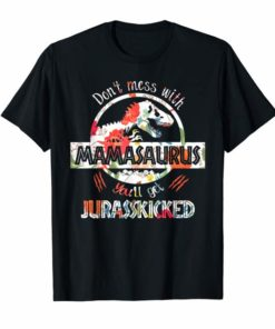 don't mess with mamasaurus you'll get jurasskicked t-shirt