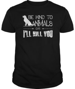 Animals Lover Gift Shirt Be Kind To Animals Or I'll Kill You