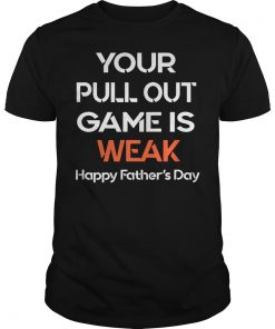 Your Pullout Game is Weak Happy Father's Day Funny Gift T-Shirt