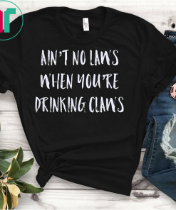 Ain't No Laws When You're Drinking Claws Party Unisex Gift Shirt T-Shirt
