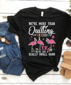We're More Than Just Quilting Friends We're Like Small Gang, Flamingo Shirt