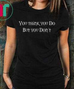 You Think You Do But You Don't T-Shirt