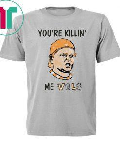 You're killin' me vols shirt