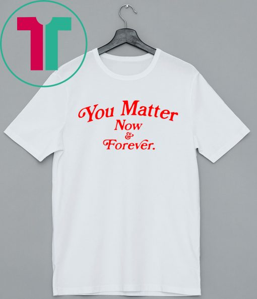 You matter now and forever tee shirt