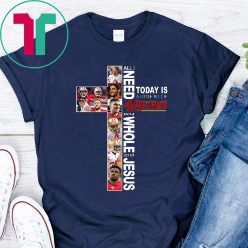 All I Need Today Is A Little Bit Of 49ERS And A Whole Lot Of Jesu Shirt