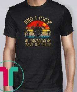 And I Oop Save The Turtles Sksksk Funny Saying Gift T-Shirt