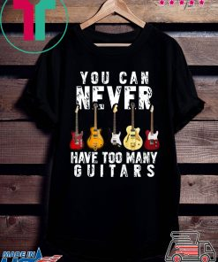You Can Never Have Too Many Guitars Music T-Shirt