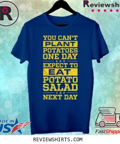 You Can't Plant Potatoes Shirt