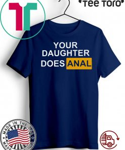 YOUR DAUGHTER DOES ANAL SHIRT