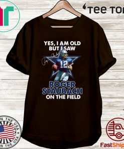 Yes I Am Old But I Was Roger Staubach In The Field Shirt