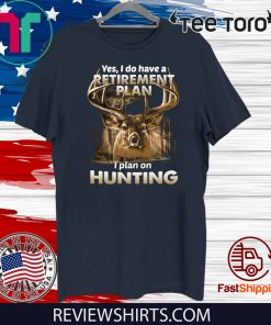 Yes I do have a retirement plan I plan on hunting 2020 T-Shirt