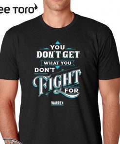 You Don't Get What You Don't Fight For Warren 2020 T-Shirt