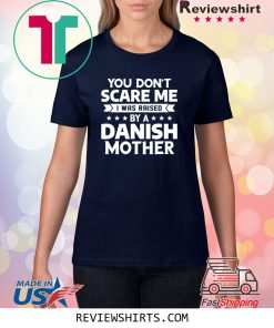 You Don't Scare Me I Was Raised By A Danish Mother T-Shirt