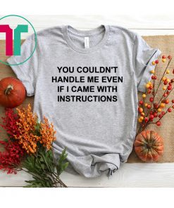 You couldn't handle me even if I came with instructions shirt