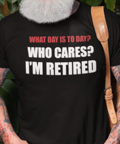 What Day Is Today Who Cares I'm Tired Shirt
